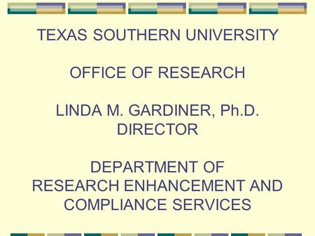 TEXAS SOUTHERN UNIVERSITY OFFICE OF RESEARCH LINDA M. GARDINER, Ph.D. DIRECTOR DEPARTMENT OF RESEARCH ENHANCEMENT AND COMPLIANCE SERVICES.