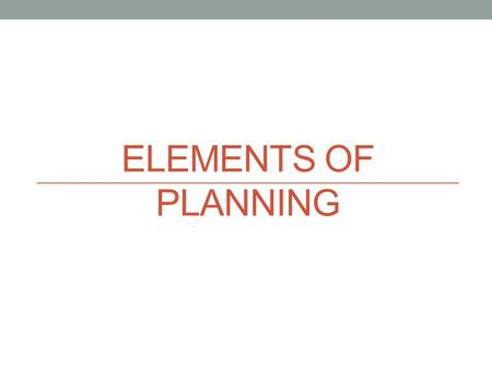 ELEMENTS OF PLANNING. Strategic vs. Tactical and Operational Strategic Plan – Long range planning for the institution as a whole. Institutional goals.