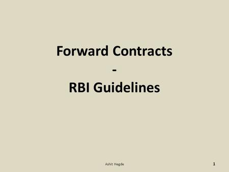 Forward Contracts - RBI Guidelines 1 Ashit Hegde.