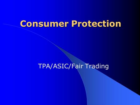 Consumer Protection TPA/ASIC/Fair Trading. Consumer protection provisions of the TPA have been included in the ASIC Act Trade Practices Act The main aims.