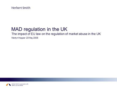 MAD regulation in the UK The impact of EU law on the regulation of market abuse in the UK Martyn Hopper 23 May 2005.