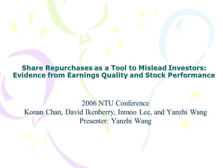 Share Repurchases as a Tool to Mislead Investors: Evidence from Earnings Quality and Stock Performance 2006 NTU Conference Konan Chan, David Ikenberry,