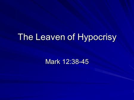 The Leaven of Hypocrisy Mark 12:38-45. Background Jesus is teaching in the temple: the stronghold of his enemies! –And the large crowd enjoyed listening.
