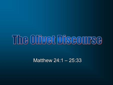 The Olivet Discourse Matthew 24:1 – 25:33.