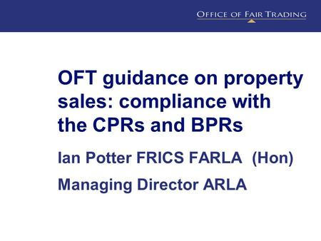 OFT guidance on property sales: compliance with the CPRs and BPRs Ian Potter FRICS FARLA (Hon) Managing Director ARLA.
