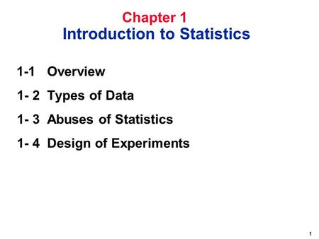 1 1-1 Overview 1- 2 Types of Data 1- 3 Abuses of Statistics 1- 4Design of Experiments Chapter 1 Introduction to Statistics.