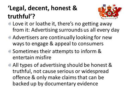 'Legal, decent, honest & truthful'? Love it or loathe it, there's no getting away from it: Advertising surrounds us all every day Advertisers are continually.