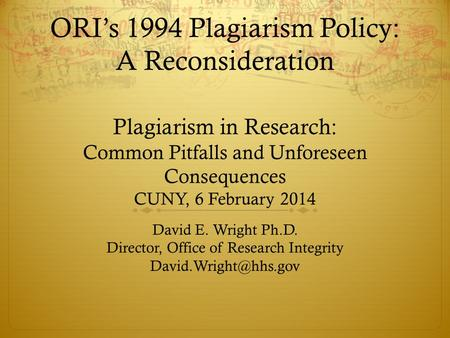 ORI's 1994 Plagiarism Policy: A Reconsideration Plagiarism in Research: Common Pitfalls and Unforeseen Consequences CUNY, 6 February 2014 David E. Wright.
