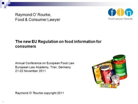 Raymond O' Rourke, Food & Consumer Lawyer The new EU Regulation on food information for consumers Annual Conference on European Food Law European Law Academy,