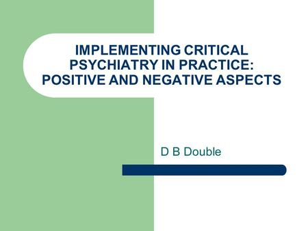 IMPLEMENTING CRITICAL PSYCHIATRY IN PRACTICE: POSITIVE AND NEGATIVE ASPECTS D B Double.