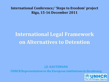 International Conference/ 'Steps to freedom' project Riga, 15-16 December 2011 International Legal Framework on Alternatives to Detention J.E. KAUTZMANN.