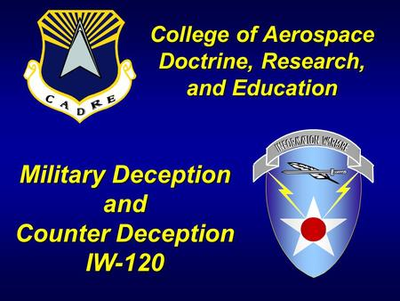 Military Deception and Counter Deception IW-120 College of Aerospace Doctrine, Research, and Education.