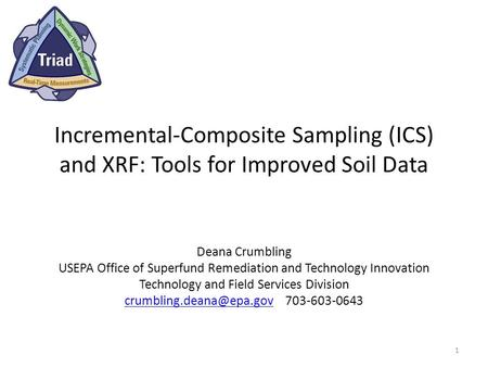 Incremental-Composite Sampling (ICS) and XRF: Tools for Improved Soil Data Deana Crumbling USEPA Office of Superfund Remediation and Technology Innovation.