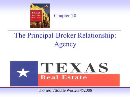 Thomson/South-Western©2008 Chapter 20 The Principal-Broker Relationship: Agency _______________________________________.