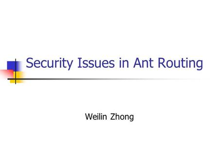 Security Issues in Ant Routing Weilin Zhong. Outline Swarm Intelligence AntNet Routing Algorithm Security Issues in AntNet Possible Solutions.