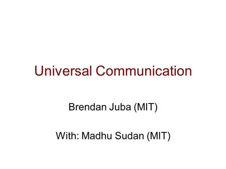 Universal Communication Brendan Juba (MIT) With: Madhu Sudan (MIT)