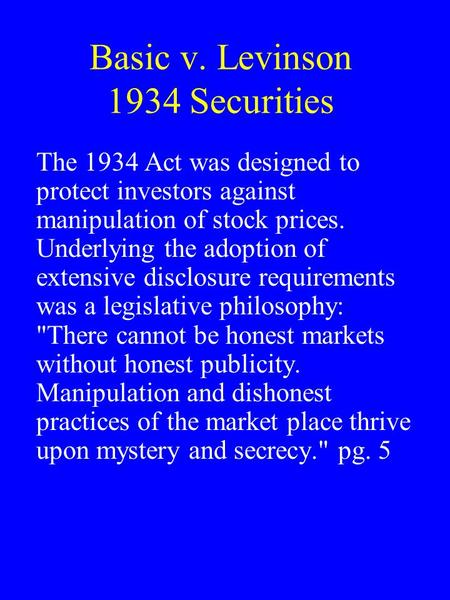 Basic v. Levinson 1934 Securities The 1934 Act was designed to protect investors against manipulation of stock prices. Underlying the adoption of extensive.