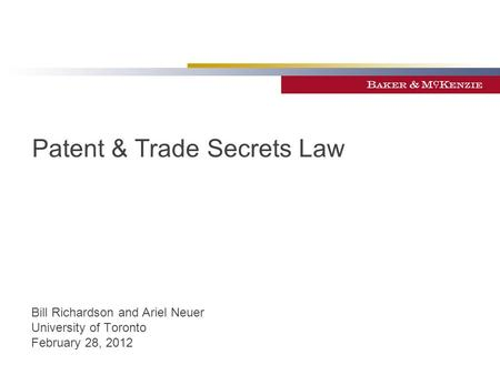 Patent & Trade Secrets Law Bill Richardson and Ariel Neuer University of Toronto February 28, 2012.