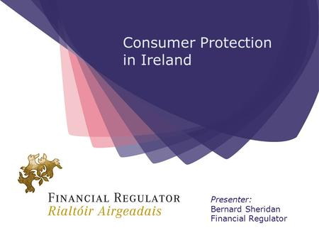 Consumer Protection in Ireland Presenter: Bernard Sheridan Financial Regulator.