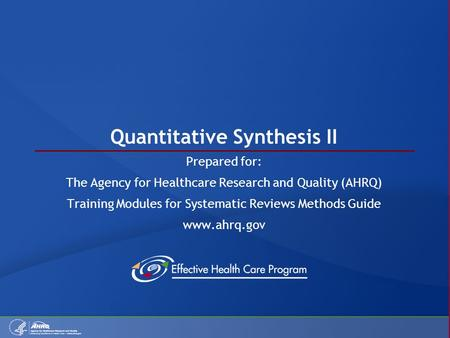 Quantitative Synthesis II Prepared for: The Agency for Healthcare Research and Quality (AHRQ) Training Modules for Systematic Reviews Methods Guide www.ahrq.gov.