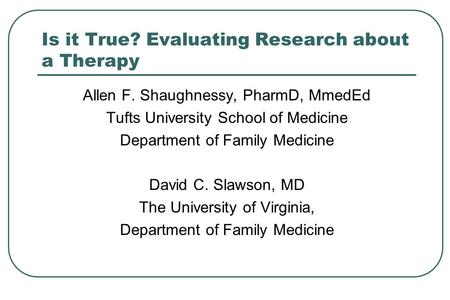Is it True? Evaluating Research about a Therapy Allen F. Shaughnessy, PharmD, MmedEd Tufts University School of Medicine Department of Family Medicine.
