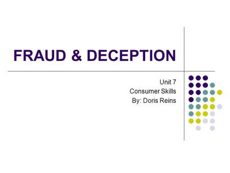 FRAUD & DECEPTION Unit 7 Consumer Skills By: Doris Reins.