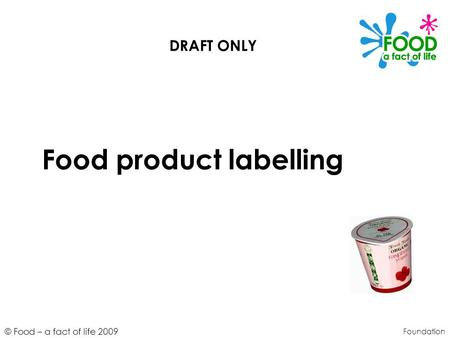 © Food – a fact of life 2009 Food product labelling Foundation DRAFT ONLY.