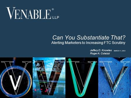 1 © 2008 Venable LLP Can You Substantiate That? Alerting Marketers to Increasing FTC Scrutiny MARCH 11, 2012 Jeffery D. Knowles Roger A. Colaizzi.