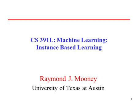 1 CS 391L: Machine Learning: Instance Based Learning Raymond J. Mooney University of Texas at Austin.