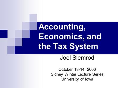Accounting, Economics, and the Tax System Joel Slemrod October 13-14, 2006 Sidney Winter Lecture Series University of Iowa.