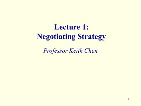 1 Lecture 1: Negotiating Strategy Professor Keith Chen.