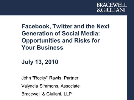 Facebook, Twitter and the Next Generation of Social Media: Opportunities and Risks for Your Business July 13, 2010 John Rocky Rawls, Partner Valyncia.