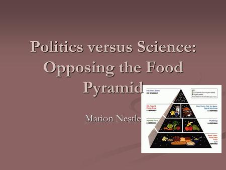 Politics versus Science: Opposing the Food Pyramid Marion Nestle.