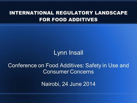 INTERNATIONAL REGULATORY LANDSCAPE FOR FOOD ADDITIVES Lynn Insall Conference on Food Additives: Safety in Use and Consumer Concerns Nairobi, 24 June 2014.