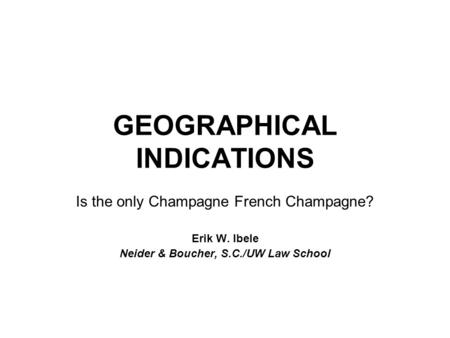 GEOGRAPHICAL INDICATIONS Is the only Champagne French Champagne? Erik W. Ibele Neider & Boucher, S.C./UW Law School.