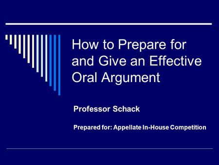 How to Prepare for and Give an Effective Oral Argument Professor Schack Prepared for: Appellate In-House Competition.