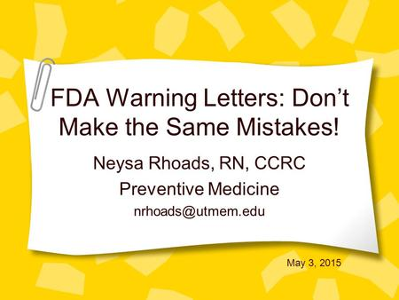 FDA Warning Letters: Don't Make the Same Mistakes! Neysa Rhoads, RN, CCRC Preventive Medicine May 3, 2015.