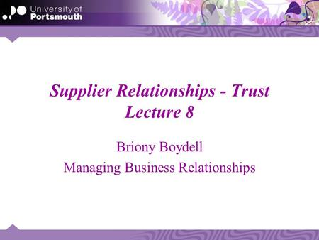 Supplier Relationships - Trust Lecture 8 Briony Boydell Managing Business Relationships.