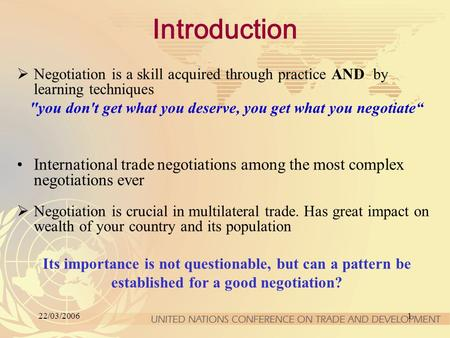 22/03/20061 Introduction  Negotiation is a skill acquired through practice AND by learning techniques you don't get what you deserve, you get what you.