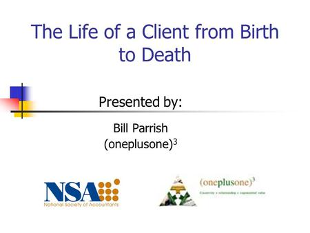 The Life of a Client from Birth to Death Presented by: Bill Parrish (oneplusone) 3.