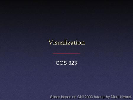 Visualization COS 323 Slides based on CHI 2003 tutorial by Marti Hearst.