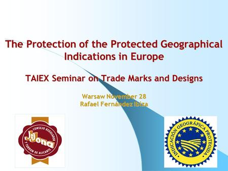 The Protection of the Protected Geographical Indications in Europe TAIEX Seminar on Trade Marks and Designs Warsaw November 28 Rafael Fernández Ibiza.