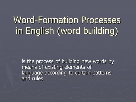 Word-Formation Processes in English (word building) is the process of building new words by means of existing elements of language according to certain.