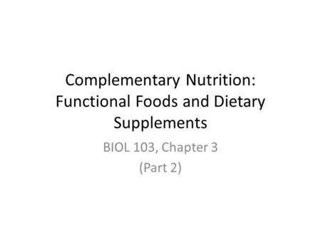 Complementary Nutrition: Functional Foods and Dietary Supplements BIOL 103, Chapter 3 (Part 2)
