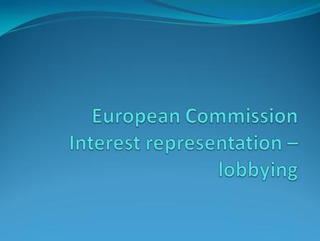 Lobbying and interest representation EU institutions must operate in an OPEN fashion (principle stated in article 1 of the Treaty on EU) Lobbying and.