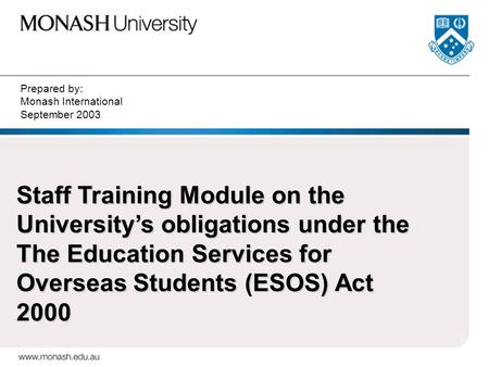 Prepared by: Monash International September 2003 Staff Training Module on the University's obligations under the The Education Services for Overseas Students.