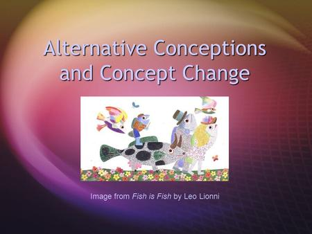 Alternative Conceptions and Concept Change Image from Fish is Fish by Leo Lionni.
