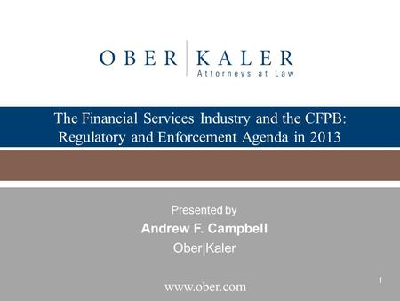 The Financial Services Industry and the CFPB: Regulatory and Enforcement Agenda in 2013 Presented by Andrew F. Campbell Ober|Kaler.