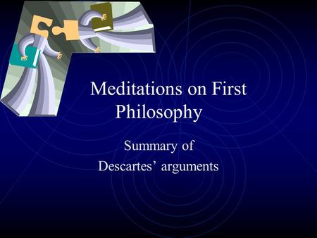 Meditations on First Philosophy Summary of Descartes' arguments.