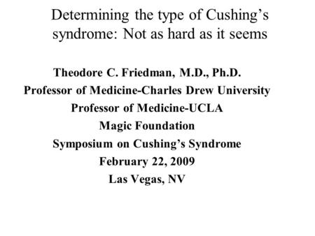 Determining the type of Cushing's syndrome: Not as hard as it seems Theodore C. Friedman, M.D., Ph.D. Professor of Medicine-Charles Drew University Professor.